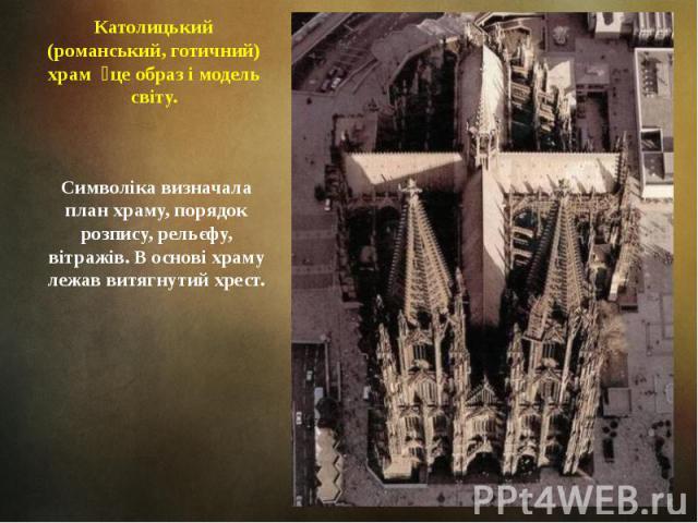 Католицький (романський, готичний) храм це образ і модель світу. Символіка визначала план храму, порядок розпису, рельєфу, вітражів. В основі храму лежав витягнутий хрест.