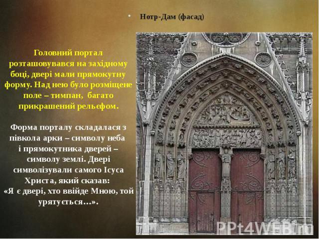 Головний портал розташовувався на західному боці, двері мали прямокутну форму. Над нею було розміщене поле – тимпан, багато прикрашений рельєфом. Нотр-Дам (фасад)