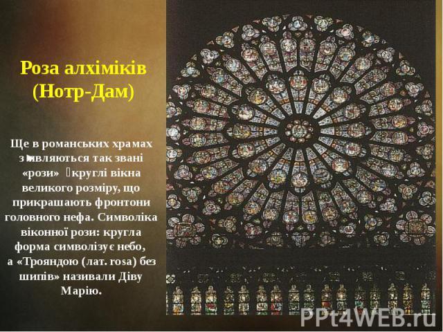 Роза алхіміків (Нотр-Дам) Ще в романських храмах з'являються так звані «рози» круглі вікна великого розміру, що прикрашають фронтони головного нефа. Символіка віконної рози: кругла форма символізує небо, а «Трояндою (лат. rosa) без шипів» називали Д…