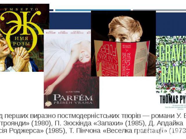 Серед перших виразно постмодерністських творів — романи У. Еко «Ім'я троянди» (1980), П. Зюскінда «Запахи» (1985), Д. Апдайка «Версія Роджерса» (1985), Т. Пінчона «Веселка гравітації» (1973). Серед перших виразно постмодерністських творів — романи У…