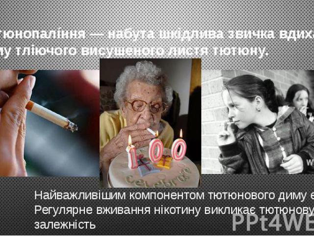 Тютюнопалíння — набута шкідлива звичка вдихання диму тліючого висушеного листя тютюну. Найважливішим компонентом тютюнового диму є нікотин. Регулярне вживання нікотину викликає тютюнову залежність