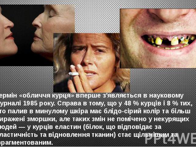 Термін «обличчя курця» вперше з'являється в науковому журналі 1985 року. Справа в тому, що у 48 % курців і 8 % тих, хто палив в минулому шкіра має блідо-сірий колір та більш виражені зморшки, але таких змін не помічено у некурящих людей — у курців е…