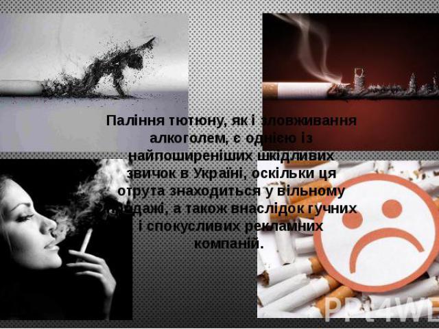 Паління тютюну, як і зловживання алкоголем, є однією із найпоширеніших шкідливих звичок в Україні, оскільки ця отрута знаходиться у вільному продажі, а також внаслідок гучних і спокусливих рекламних компаній.