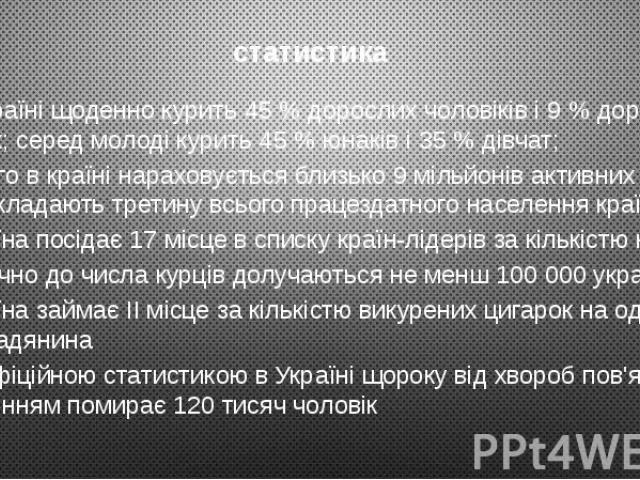 статистика В Україні щоденно курить 45% дорослих чоловіків і 9% дорослих жінок; серед молоді курить 45% юнаків і 35% дівчат; Всього в країні нараховується близько 9 мільйонів активних курців, що складають третину всього праце…