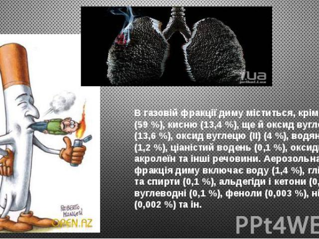 В газовій фракції диму міститься, крім азоту (59 %), кисню (13,4 %), ще й оксид вуглецю (IV) (13,6 %), оксид вуглецю (II) (4 %), водяна пара (1,2 %), ціаністий водень (0,1 %), оксиди азоту, акролеїн та інші речовини. Аерозольна фракція диму включає …