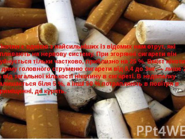 Нікотин є однією з найсильніших із відомих нам отрут, які впливають на нервову систему. При згорянні сигарети він руйнується тільки частково, приблизно на 25 %. Вміст нікотину в диму головного струменю сигарети від 0,4 до 3мг — лише 20 % від загальн…