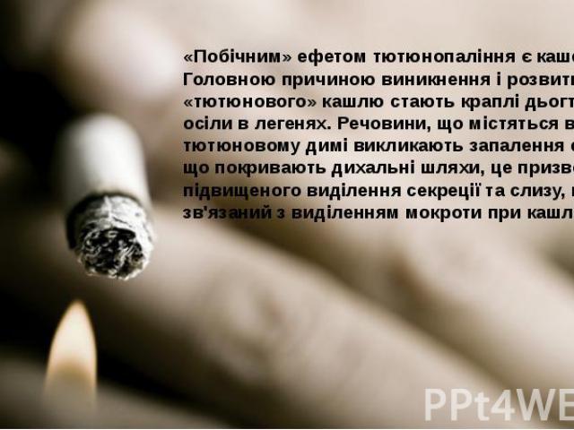 «Побічним» ефетом тютюнопаління є кашель. Головною причиною виникнення і розвитку «тютюнового» кашлю стають краплідьогтю, що осіли в легенях. Речовини, що містяться в тютюновому димі викликають запаленняепітелію, що покриваютьдихал…