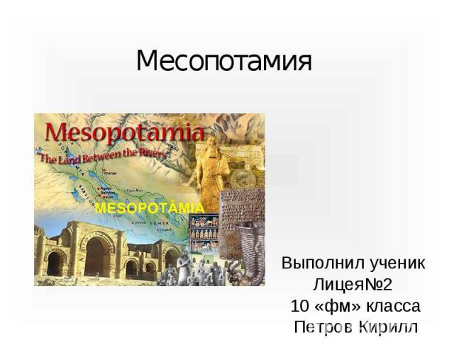 Месопотамия Выполнил ученик Лицея№2 10 «фм» класса Петров Кирилл