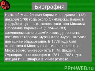 Николай Михайлович Карамзин родился 1 (12) декабря 1766 года около Симбирска. Вы