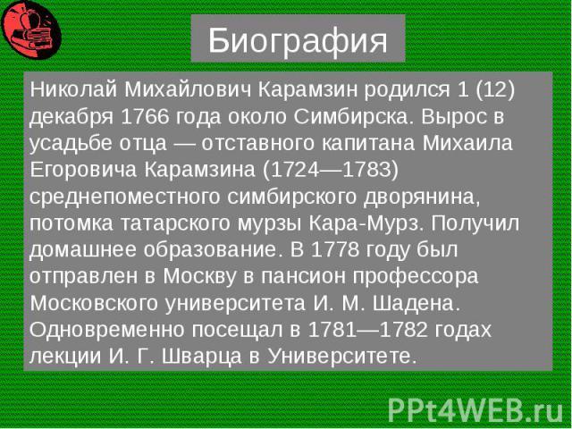 Николай Михайлович Карамзин родился 1 (12) декабря 1766 года около Симбирска. Вырос в усадьбе отца — отставного капитана Михаила Егоровича Карамзина (1724—1783) среднепоместного симбирского дворянина, потомка татарского мурзы Кара-Мурз. Получил дома…