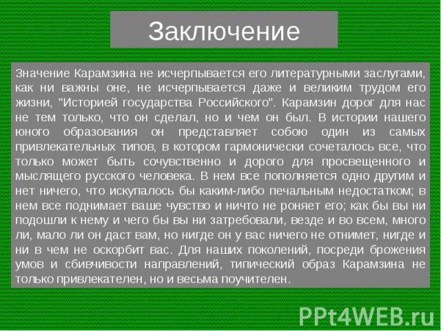 Заключение Значение Карамзина не исчерпывается его литературными заслугами, как ни важны оне, не исчерпывается даже и великим трудом его жизни,