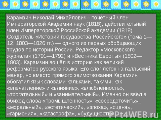Карамзин Николай Михайлович - почётный член Императорской Академии наук (1818), действительный член Императорской Российской академии (1818). Создатель «Истории государства Российского» (тома 1—12, 1803—1826 гг.) — одного из первых обобщающих трудов…