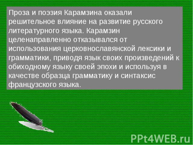 Проза и поэзия Карамзина оказали решительное влияние на развитие русского литературного языка. Карамзин целенаправленно отказывался от использования церковнославянской лексики и грамматики, приводя язык своих произведений к обиходному языку своей эп…