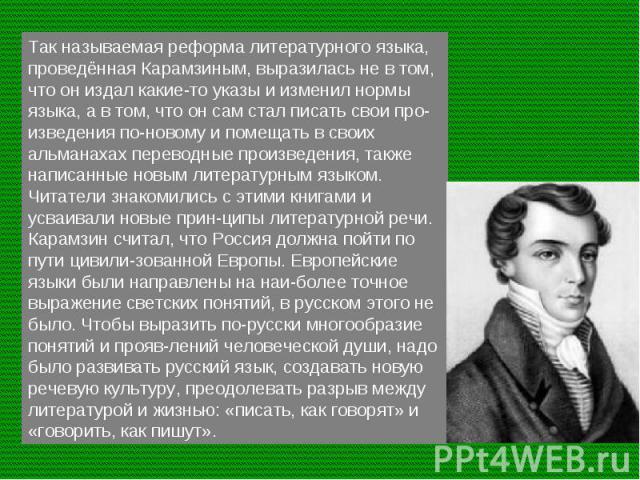 Так называемая реформа литературного языка, проведённая Карамзиным, выразилась не в том, что он издал какие-то указы и изменил нормы языка, а в том, что он сам стал писать свои произведения по-новому и помещать в своих альманахах переводные произвед…