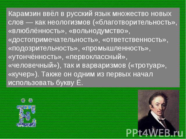 Карамзин ввёл в русский язык множество новых слов — как неологизмов («благотворительность», «влюблённость», «вольнодумство», «достопримечательность», «ответственность», «подозрительность», «промышленность», «утончённость», «первоклассный», «человечн…