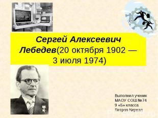 Сергей Алексеевич Лебедев(20 октября 1902—3 июля1974) Выполнил ученик МАОУ СО