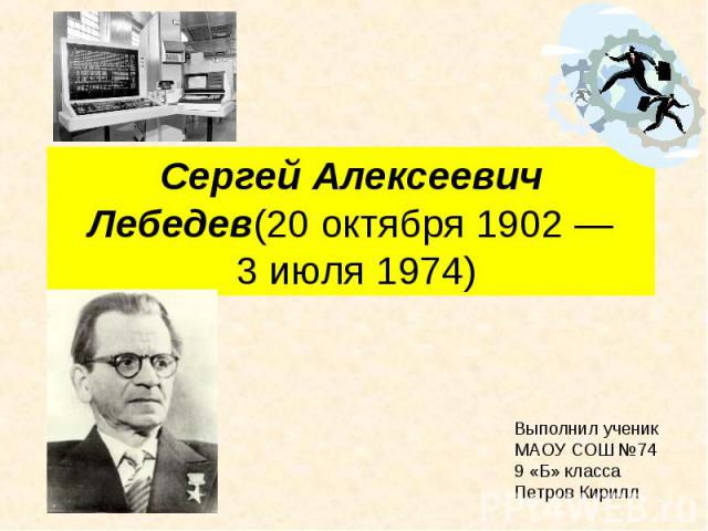 Сергей Алексеевич Лебедев(20 октября 1902—3 июля1974) Выполнил ученик МАОУ СОШ №74 9 «Б» класса Петров Кирилл