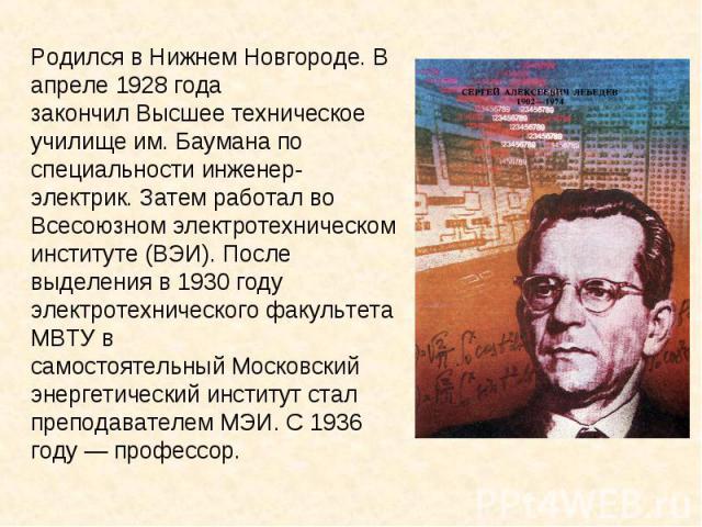 Родился в Нижнем Новгороде. В апреле1928 года закончилВысшее техническое училище им. Бауманапо специальностиинженер-электрик. Затем работал во Всесоюзном электротехническом институте (ВЭИ). После выделения в1930 году электротехнического факульт…