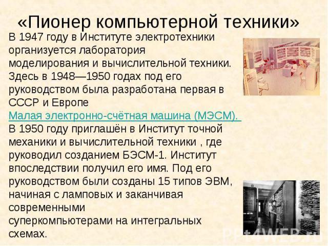 «Пионер компьютерной техники» В 1947 году в Институте электротехники организуется лабораториямоделированияи вычислительной техники. Здесь в1948—1950 годах под его руководством была разработана первая в СССР иЕвропеМалая электронно-счётная машин…
