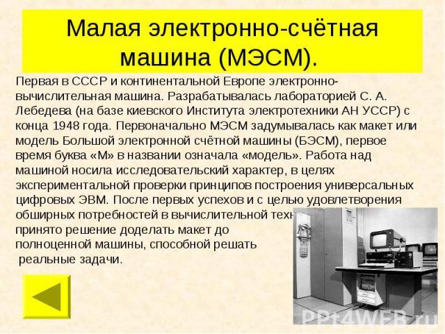 Малая электронно-счётная машина (МЭСМ). Первая в СССР и континентальной Европе электронно-вычислительная машина. Разрабатывалась лабораторией С. А. Лебедева (на базе киевского Института электротехники АН УССР) с конца 1948 года. Первоначально МЭСМ з…