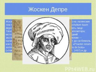 Жоскен Депре Жоскен написал около 40 мотетов, преимущественно на латинские текст