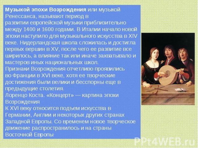 Музыкойэпохи Возрожденияили музыкой Ренессанса, называют период в развитииевропейской музыки приблизительно между1400и1600 годами. ВИталииначало новой эпохи наступило для музыкального искусства вXIV веке.Нидерландская школасложилась и дос…
