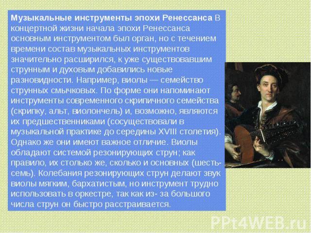 Музыкальные инструменты эпохи РенессансаВ концертной жизни начала эпохи Ренессанса основным инструментом был орган, но с течением времени состав музыкальных инструментов значительно расширился, к уже существовавшим струнным и духовым добавились нов…
