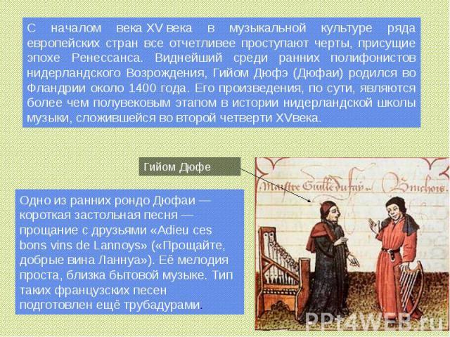 С началом векаXVвека в музыкальной культуре ряда европейских стран все отчетливее проступают черты, присущие эпохе Ренессанса. Виднейший среди ранних полифонистов нидерландского Возрождения, Гийом Дюфэ (Дюфаи) родился во Фландрии около 1400 года. …