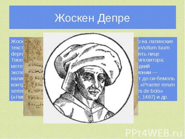 Жоскен Депре Жоскен написал около 40 мотетов, преимущественно на латинские тексты, в том числе грандиозный семичастный цикл «Vultum tuum deprecabuntur» («[Богатейшие из народа] будут умолять лице Твое») — с акростихом, в котором заключено имя композ…