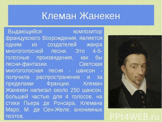 Клеман Жанекен Выдающийся композитор французского Возрождения, является одним из создателей жанра многоголосной песни. Это 4-5-голосные произведения, как бы песни-фантазии. Светская многоголосная песня - шансон - получила распространение и за предел…