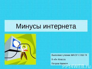 Минусы интернета Выполнил ученик МАОУ СОШ 74 9 «б» Класса Петров Кирилл