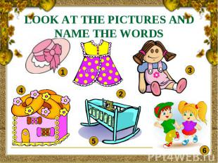 LOOK AT THE PICTURES AND NAME THE WORDS