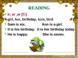 READING ir, ur ,er [ɜ:] girl, her, birthday, turn, bird Sam is six. Ann is a gir