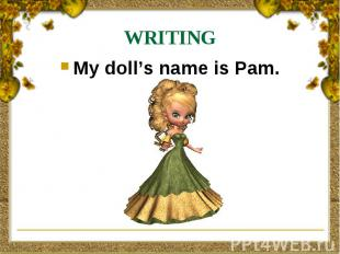WRITING My doll's name is Pam.
