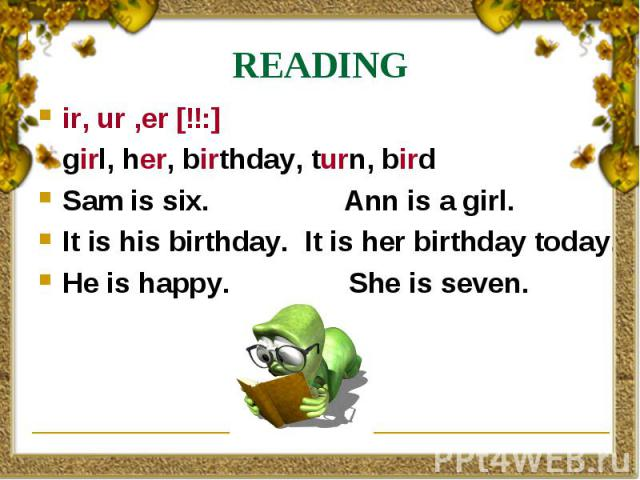 READING ir, ur ,er [ɜ:] girl, her, birthday, turn, bird Sam is six. Ann is a girl. It is his birthday. It is her birthday today. He is happy. She is seven.