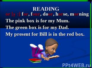 READING or [Ɔ:] for, four, door, horse, morning The pink box is for my Mum. The