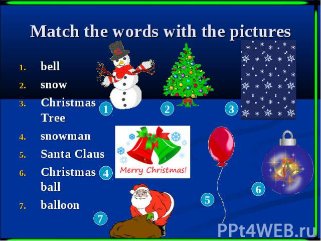 Match the words with the pictures bell snow Christmas Tree snowman Santa Claus Christmas ball balloon