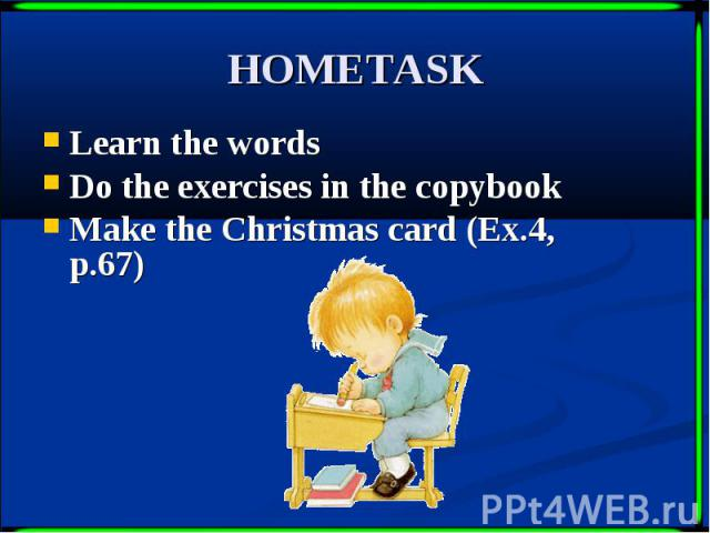 HOMETASK Learn the words Do the exercises in the copybook Make the Christmas card (Ex.4, p.67)