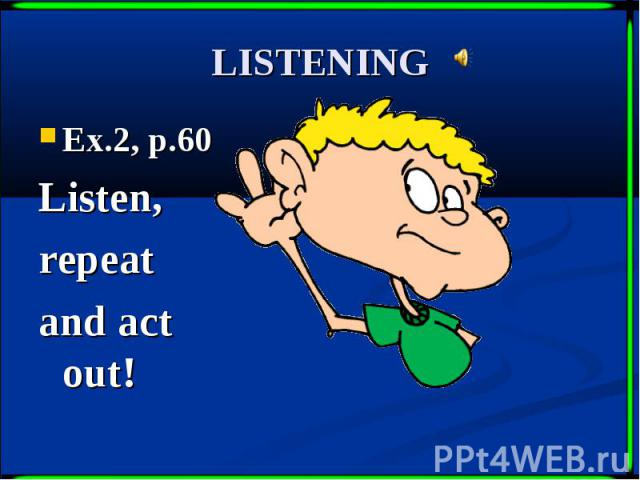 LISTENING Ex.2, p.60 Listen, repeat and act out!