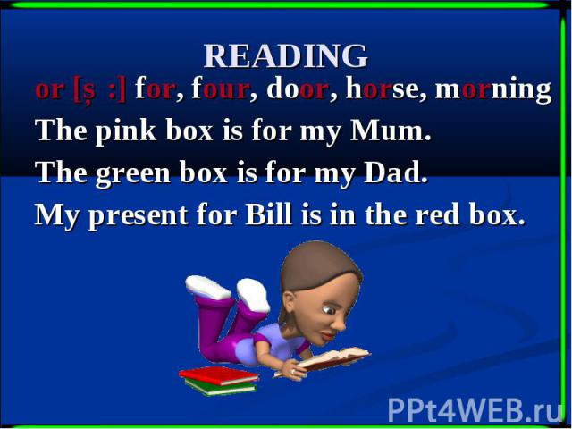 READING or [Ɔ:] for, four, door, horse, morning The pink box is for my Mum. The green box is for my Dad. My present for Bill is in the red box.