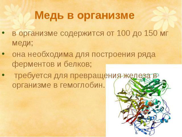 Медь в организмев организме содержится от 100 до 150 мг меди;она необходима для построения ряда ферментов и белков;требуется для превращения железа в организме в гемоглобин.