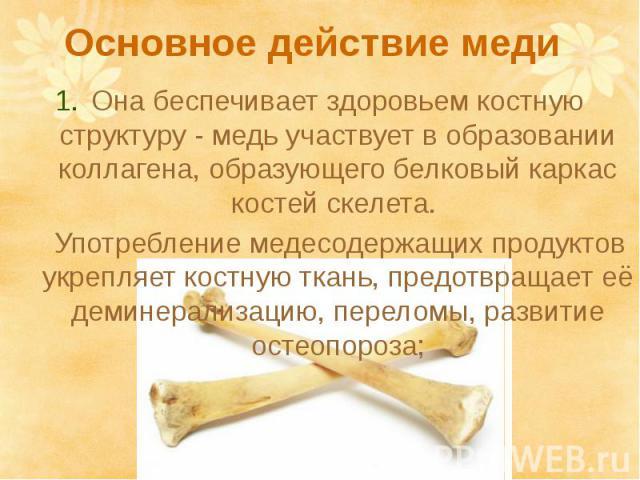 Основное действие медиОна беспечивает здоровьем костную структуру - медь участвует в образовании коллагена, образующего белковый каркас костей скелета. Употребление медесодержащих продуктов укрепляет костную ткань, предотвращает её деминерализацию, …