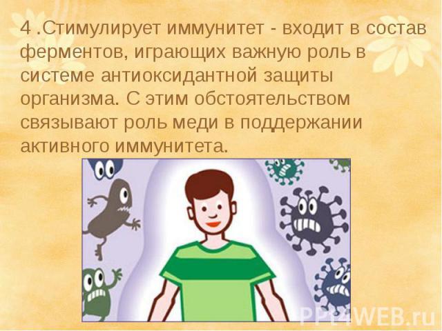 4 .Стимулирует иммунитет - входит в состав ферментов, играющих важную роль в системе антиоксидантной защиты организма. С этим обстоятельством связывают роль меди в поддержании активного иммунитета.4 .Стимулирует иммунитет - входит в состав ферментов…