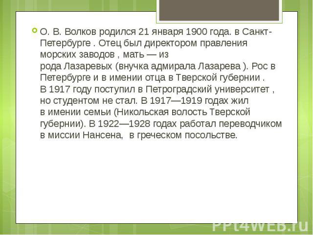 О. В. Волков родился21 января 1900 года.вСанкт-Петербурге . Отец был директором правления морских заводов , мать — из родаЛазаревых(внучкаадмирала Лазарева ). Рос в Петербурге и в имении отца вТверской губернии . В1917 годупоступил вПетрог…