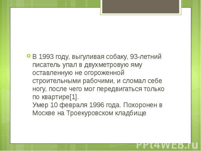 В 1993 году, выгуливая собаку, 93-летний писатель упал в двухметровую яму оставленную не огороженной строительными рабочими, и сломал себе ногу, после чего мог передвигаться только по квартире[1].Умер 10 февраля 1996 года. Похоронен в Москве на Трое…