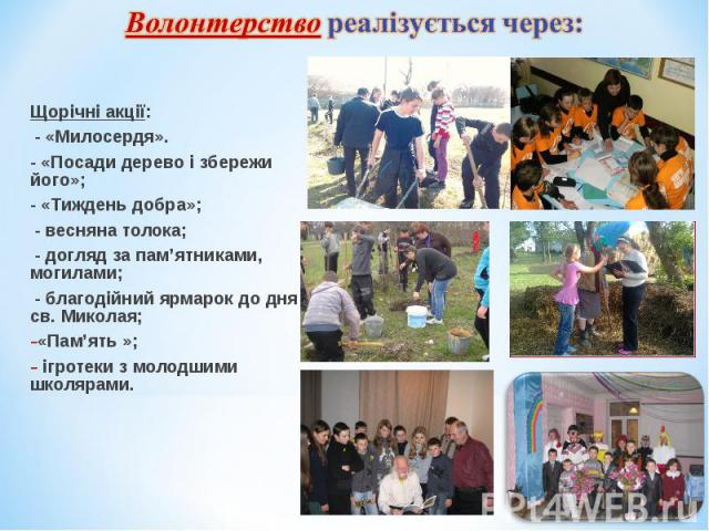 Щорічні акції: Щорічні акції: - «Милосердя». - «Посади дерево і збережи його»; - «Тиждень добра»; - весняна толока; - догляд за пам'ятниками, могилами; - благодійний ярмарок до дня св. Миколая; «Пам'ять »; ігротеки з молодшими школярами.