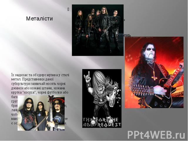"""Металісти Їх надихає та об'єднує музика у стилі метал. Представники даної субкультури зазвичай носять чорні джинси або кожані штани, кожана куртка """"косуха"""", чорні футболки або балахони з логотипом улюбленої групи, напульсники — кожані браслети з зак…"""