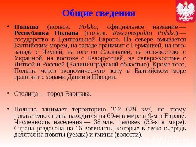 Общие сведения Польша (польск. Polska, официальное название— Республика Польша (польск. Rzeczpospolita Polska)— государство в Центральной Европе. На севере омывается Балтийским морем, на западе граничит с Германией, на юго-западе с Чехие…