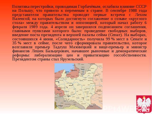 Политика перестройки, проводимая Горбачёвым, ослабила влияние СССР на Польшу, что привело к переменам в стране. В сентябре 1988 года представители правительства проводят первые встречи с Лехом Валенсой, на которых было достигнуто соглашение о созыве…