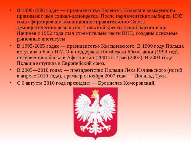 В 1990-1995годах— президентство Валенсы. Польские коммунисты принимают имя социал-демократов. После парламентских выборов 1993 года сформировано коалиционное правительство Союза демократических левых сил, Польской крестьянской партии и д…